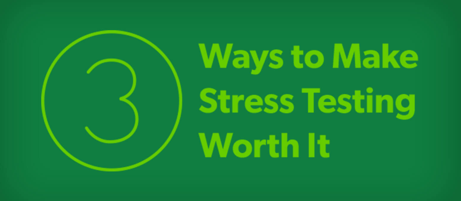 3 Ways to Make Stress Testing Worth It